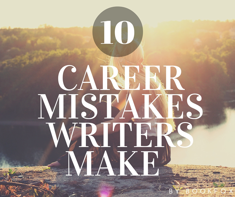 The Biggest Mistake S You Re Probably Making In Your: 10 Career Mistakes Writers Must Avoid