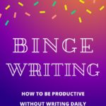 Don't Write Every Day: The Benefits of Binge Writing